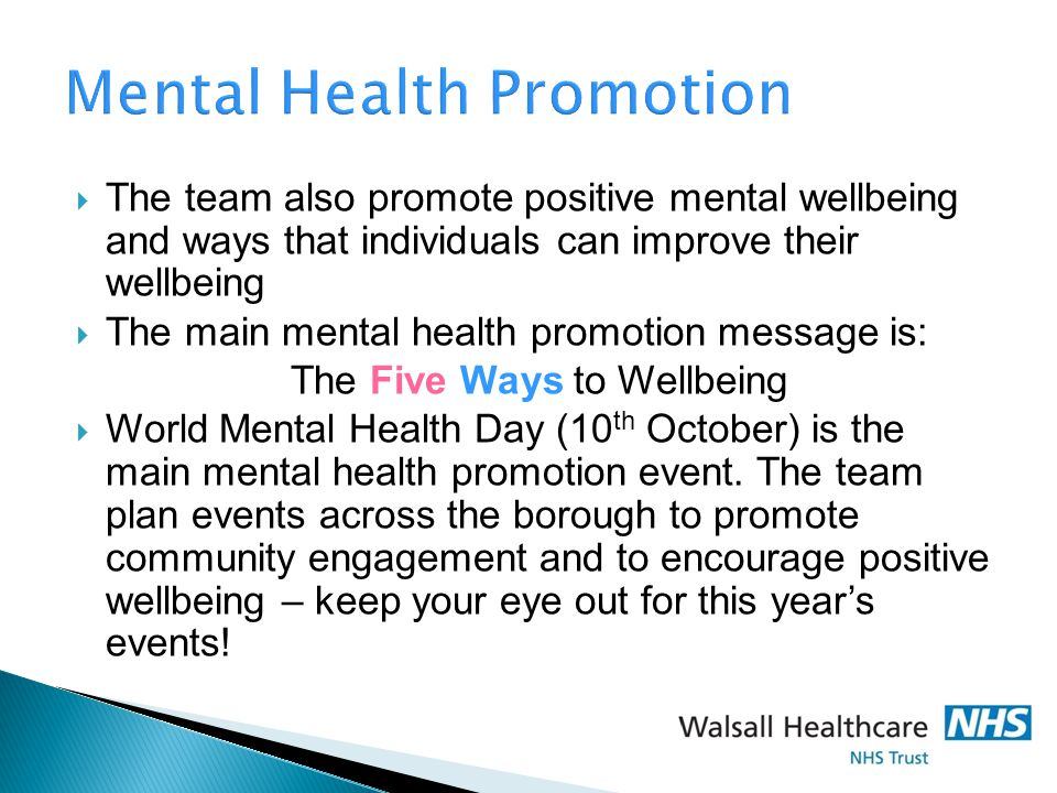 Mental Health Promotion  The team also promote positive mental wellbeing and ways that individuals can improve their wellbeing  The main mental health promotion message is: The Five Ways to Wellbeing  World Mental Health Day (10 th October) is the main mental health promotion event.