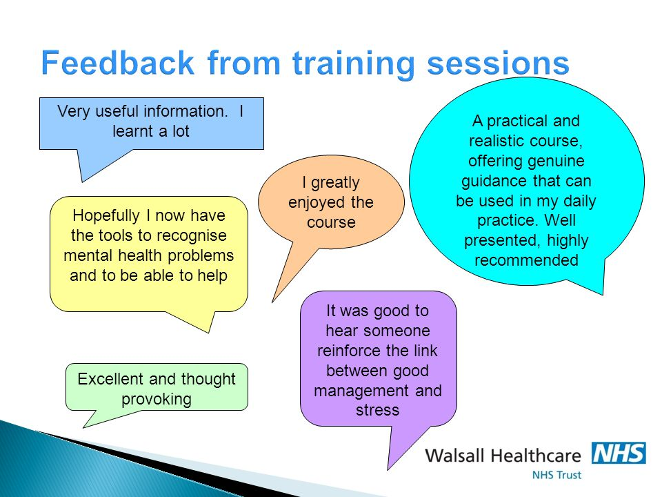 Feedback from training sessions Very useful information. I learnt a lot I greatly enjoyed the course Hopefully I now have the tools to recognise menta