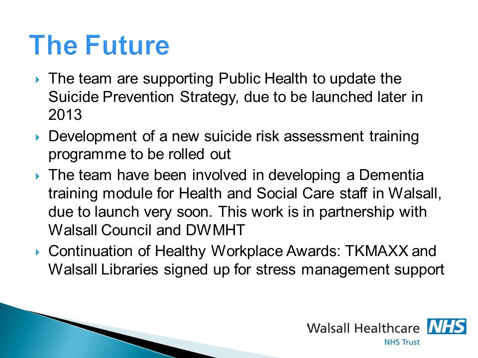  The team are supporting Public Health to update the Suicide Prevention Strategy, due to be launched later in 2013  Development of a new suicide risk assessment training programme to be rolled out  The team have been involved in developing a Dementia training module for Health and Social Care staff in Walsall, due to launch very soon.