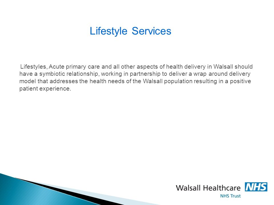 Lifestyles, Acute primary care and all other aspects of health delivery in Walsall should have a symbiotic relationship, working in partnership to deliver a wrap around delivery model that addresses the health needs of the Walsall population resulting in a positive patient experience.