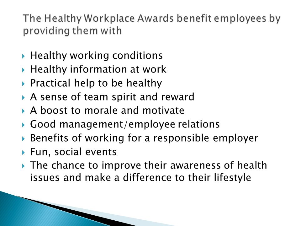  Healthy working conditions  Healthy information at work  Practical help to be healthy  A sense of team spirit and reward  A boost to morale and motivate  Good management/employee relations  Benefits of working for a responsible employer  Fun, social events  The chance to improve their awareness of health issues and make a difference to their lifestyle