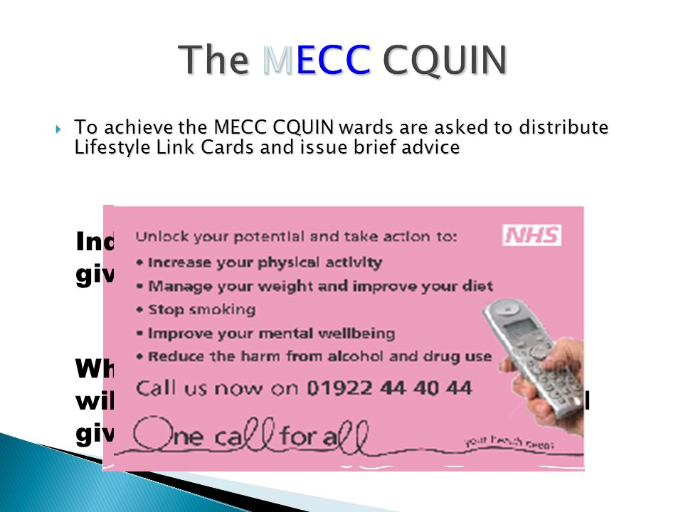 The MECC CQUIN  To achieve the MECC CQUIN wards are asked to distribute Lifestyle Link Cards and issue brief advice Individually coloured cards will be given to each ward When clients are contacted they will be asked the colour of the card given