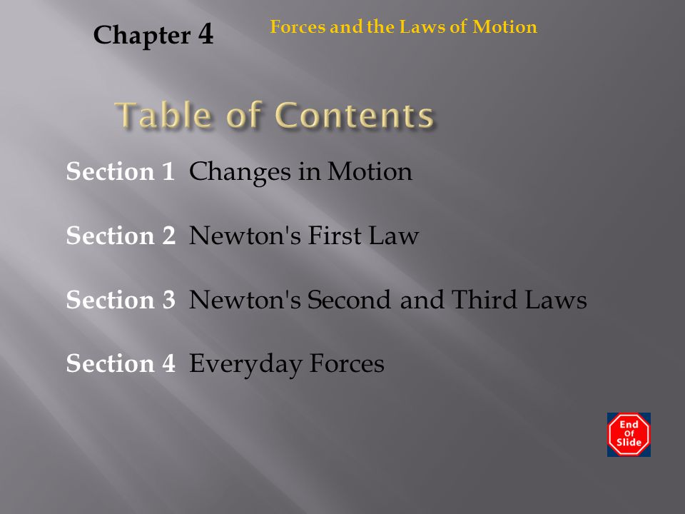 Forces and the Laws of Motion Chapter 4 Section 1 Changes in Motion Section 2 Newton's First Law Section 3 Newton's Second and Third Laws Section 4 Ev
