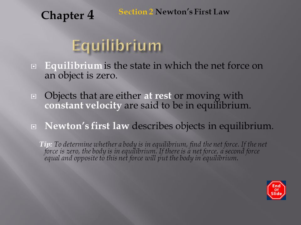 Chapter 4  Equilibrium is the state in which the net force on an object is zero.  Objects that are either at rest or moving with constant velocity a