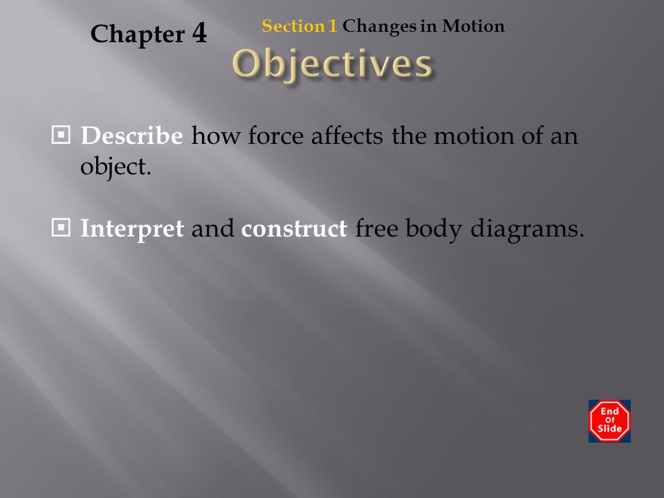 Section 1 Changes in Motion Chapter 4  Describe how force affects the motion of an object.  Interpret and construct free body diagrams.