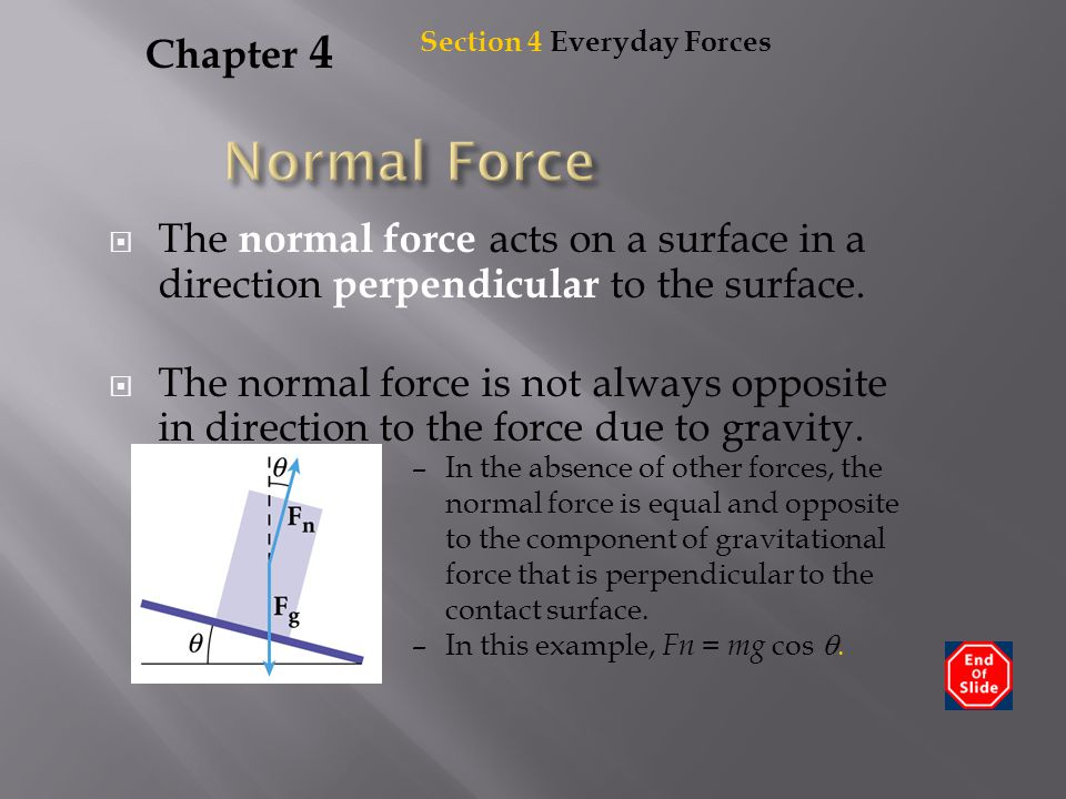 Chapter 4  The normal force acts on a surface in a direction perpendicular to the surface.  The normal force is not always opposite in direction to