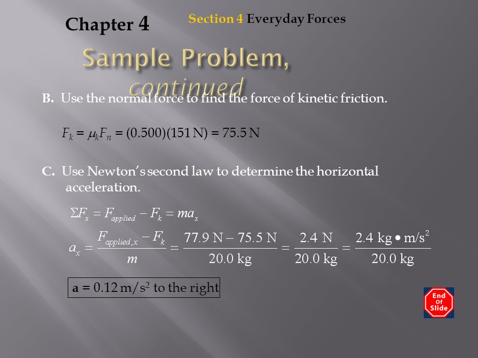 Chapter 4 B. Use the normal force to find the force of kinetic friction. F k =  k F n = (0.500)(151 N) = 75.5 N C. Use Newton's second law to determi