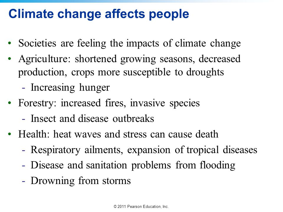 © 2011 Pearson Education, Inc. Climate change affects people Societies are feeling the impacts of climate change Agriculture: shortened growing season