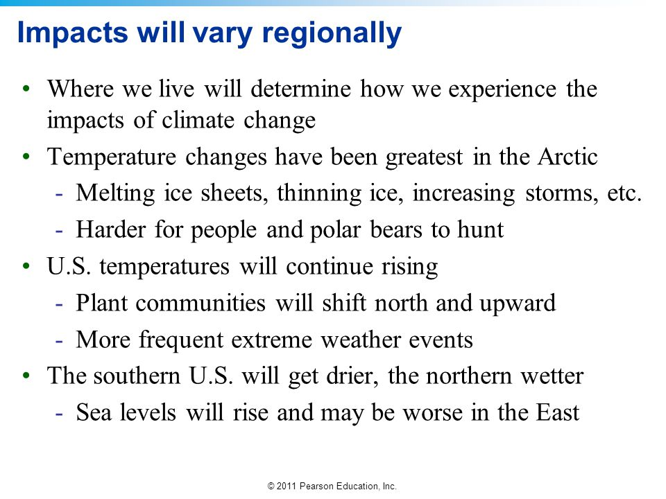 © 2011 Pearson Education, Inc. Impacts will vary regionally Where we live will determine how we experience the impacts of climate change Temperature c