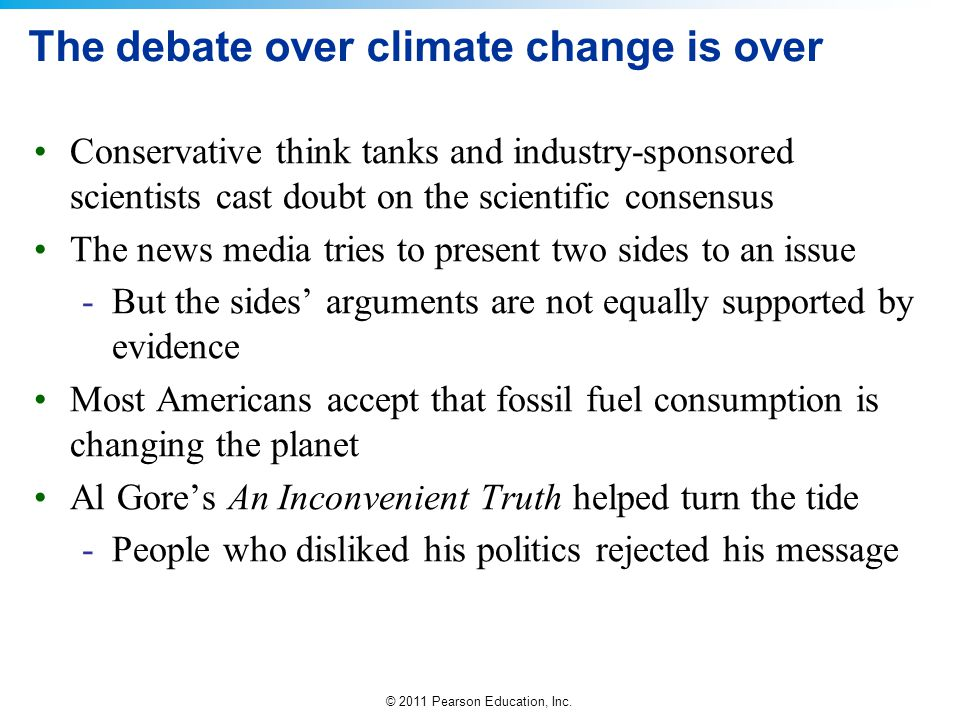 © 2011 Pearson Education, Inc. The debate over climate change is over Conservative think tanks and industry-sponsored scientists cast doubt on the sci