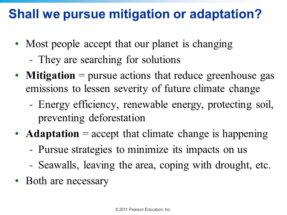 © 2011 Pearson Education, Inc. Shall we pursue mitigation or adaptation? Most people accept that our planet is changing -They are searching for soluti