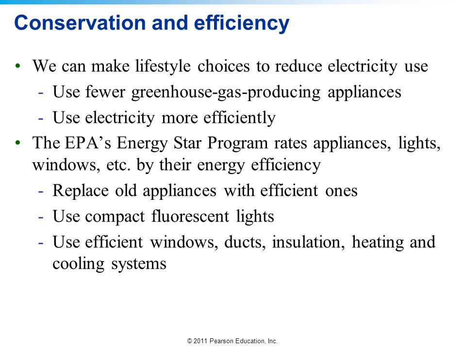 © 2011 Pearson Education, Inc. Conservation and efficiency We can make lifestyle choices to reduce electricity use -Use fewer greenhouse-gas-producing