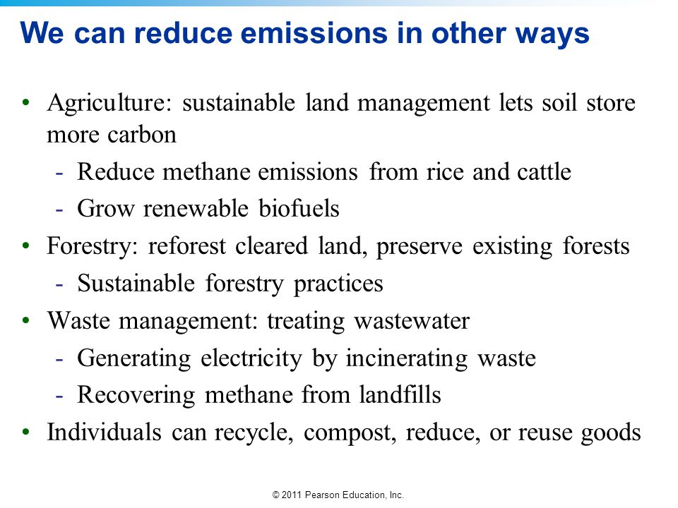 © 2011 Pearson Education, Inc. We can reduce emissions in other ways Agriculture: sustainable land management lets soil store more carbon -Reduce meth