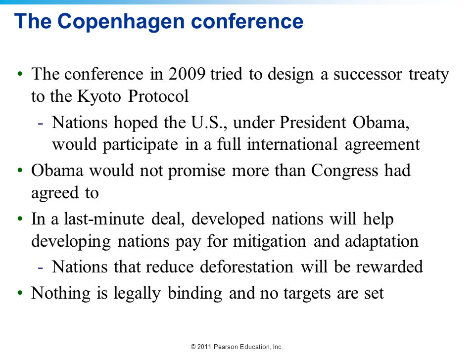 © 2011 Pearson Education, Inc. The Copenhagen conference The conference in 2009 tried to design a successor treaty to the Kyoto Protocol -Nations hope