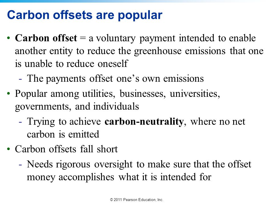 © 2011 Pearson Education, Inc. Carbon offsets are popular Carbon offset = a voluntary payment intended to enable another entity to reduce the greenhou