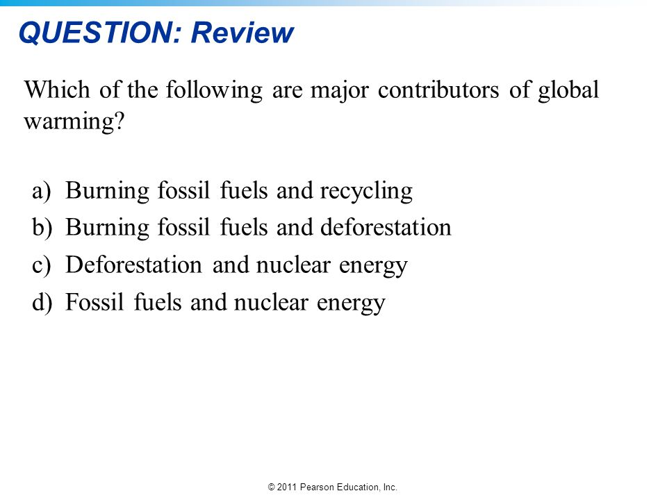 © 2011 Pearson Education, Inc. QUESTION: Review Which of the following are major contributors of global warming? a)Burning fossil fuels and recycling