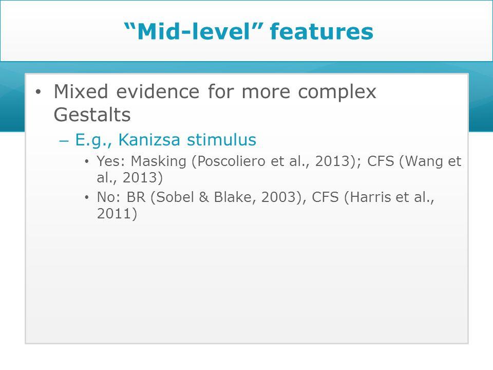 Mid-level features Mixed evidence for more complex Gestalts – E.g., Kanizsa stimulus Yes: Masking (Poscoliero et al., 2013); CFS (Wang et al., 2013) No: BR (Sobel & Blake, 2003), CFS (Harris et al., 2011)