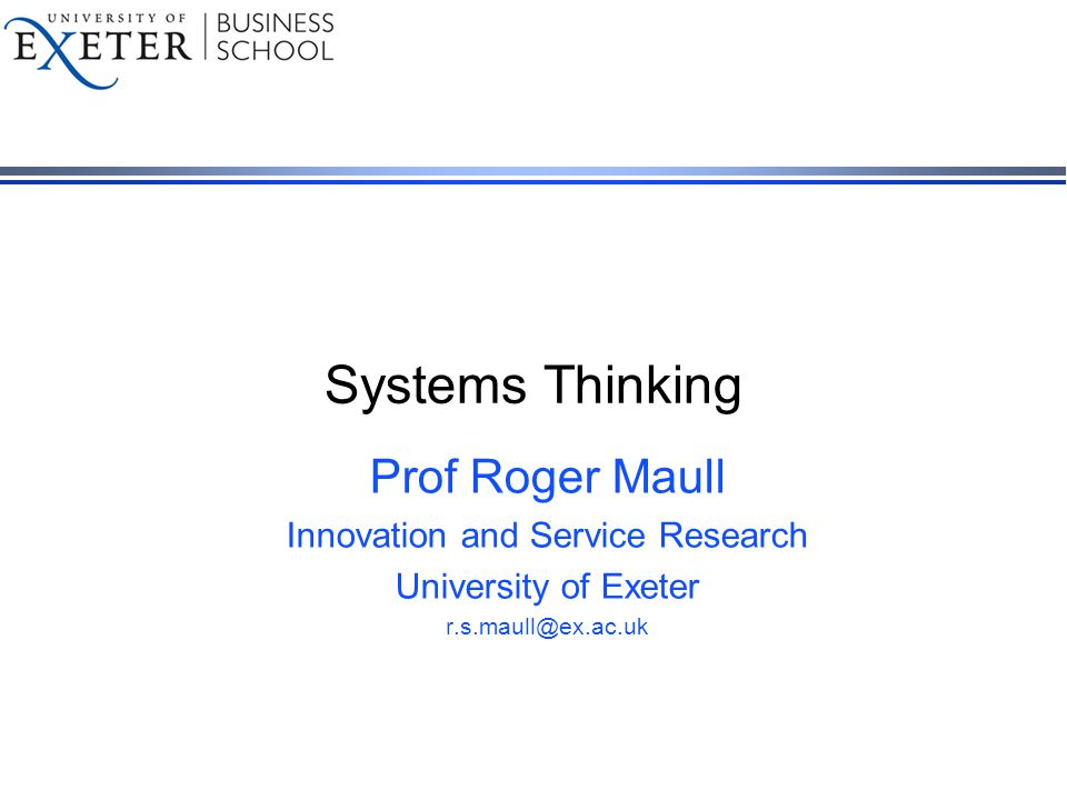 Systems Thinking Prof Roger Maull Innovation and Service Research University of Exeter r.s.maull@ex.ac.uk
