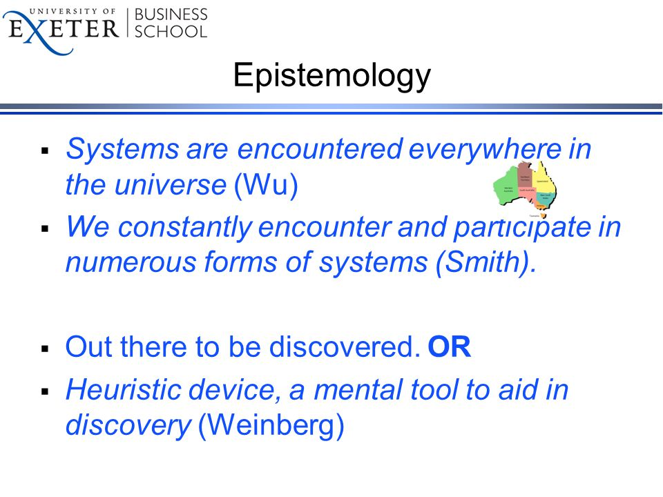 Epistemology  Systems are encountered everywhere in the universe (Wu)  We constantly encounter and participate in numerous forms of systems (Smith).