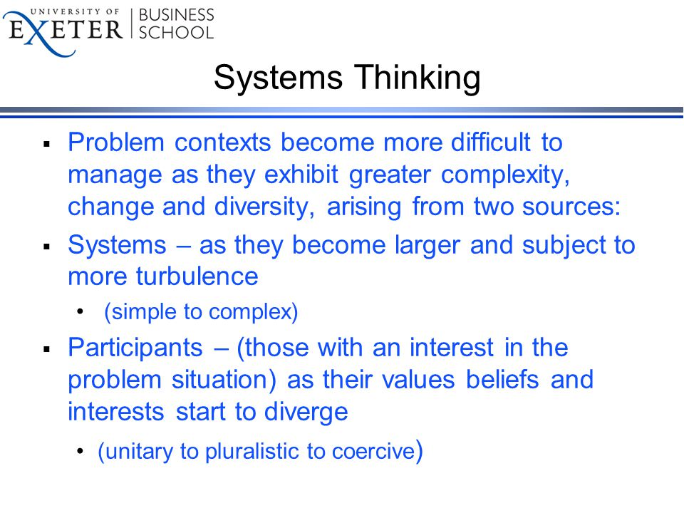 Systems Thinking  Problem contexts become more difficult to manage as they exhibit greater complexity, change and diversity, arising from two sources:  Systems – as they become larger and subject to more turbulence (simple to complex)  Participants – (those with an interest in the problem situation) as their values beliefs and interests start to diverge (unitary to pluralistic to coercive )
