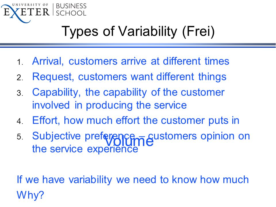 Types of Variability (Frei) 1. Arrival, customers arrive at different times 2.