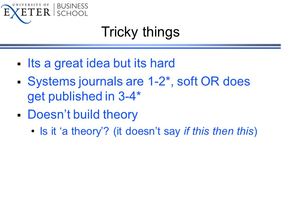 Tricky things  Its a great idea but its hard  Systems journals are 1-2*, soft OR does get published in 3-4*  Doesn't build theory Is it 'a theory'.