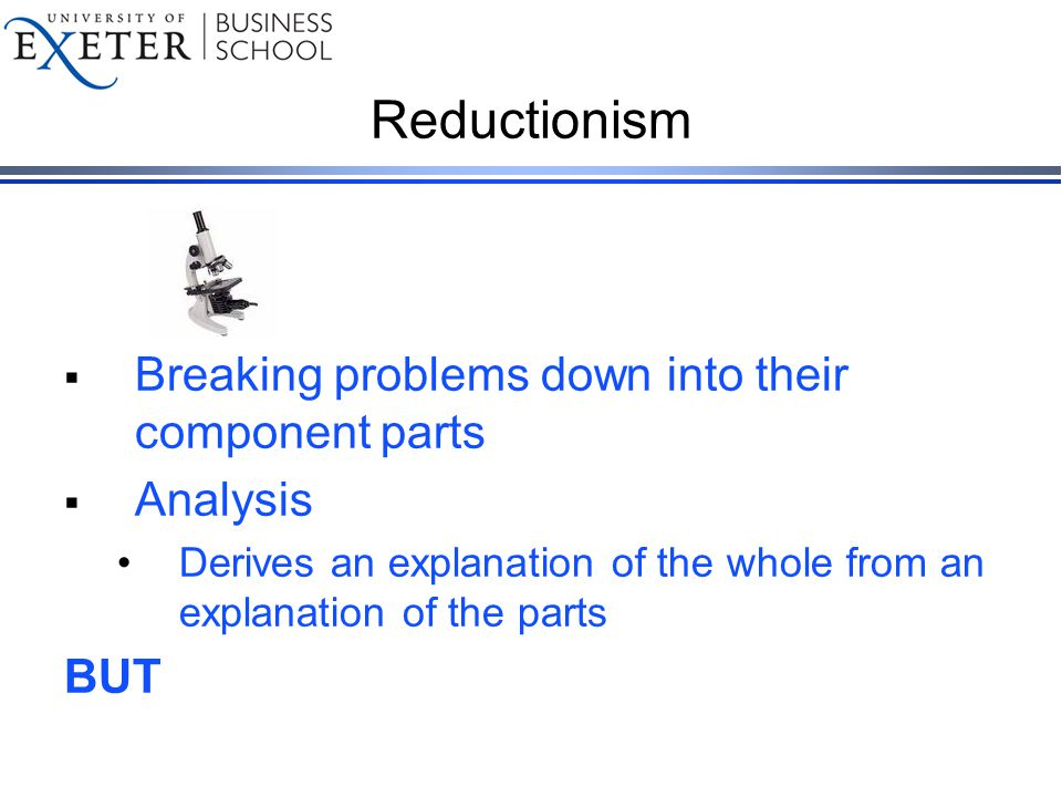 Reductionism  Breaking problems down into their component parts  Analysis Derives an explanation of the whole from an explanation of the parts BUT