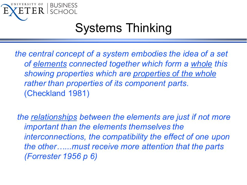 Systems Thinking the central concept of a system embodies the idea of a set of elements connected together which form a whole this showing properties which are properties of the whole rather than properties of its component parts.
