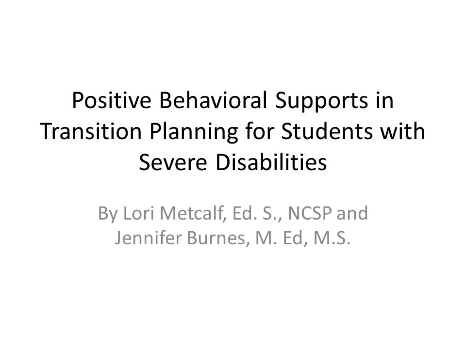 Positive Behavioral Supports in Transition Planning for Students with Severe Disabilities By Lori Metcalf, Ed.
