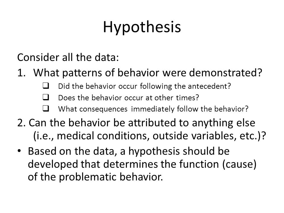 Hypothesis Consider all the data: 1.What patterns of behavior were demonstrated.