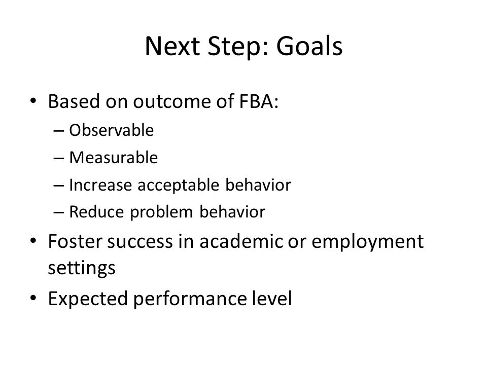 Next Step: Goals Based on outcome of FBA: – Observable – Measurable – Increase acceptable behavior – Reduce problem behavior Foster success in academi