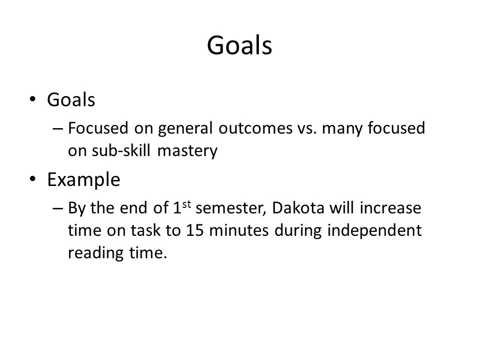 Goals – Focused on general outcomes vs. many focused on sub-skill mastery Example – By the end of 1 st semester, Dakota will increase time on task to