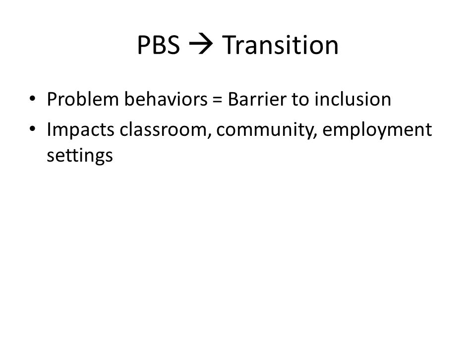 PBS  Transition PBS – Is individualized – Consistent with self-determination – Encourages independent decision making – Allows individual control – Allows individual to exert influence without exhibiting problem behaviors (Renzaglia, Karvonen, Drasgow, & Stoxen, 2003)