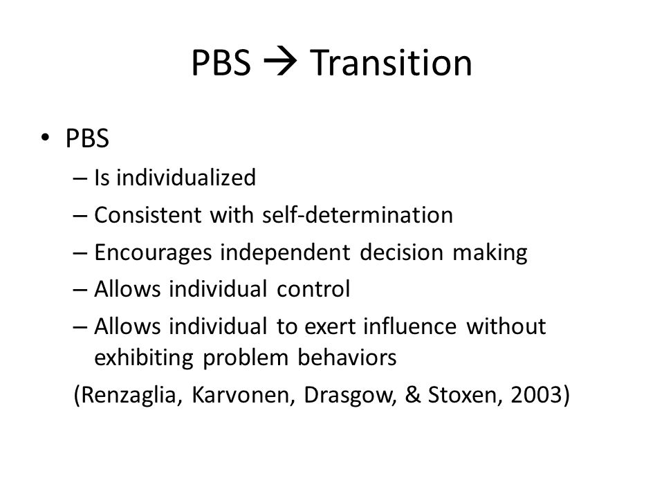 PBS  Transition PBS – Is individualized – Consistent with self-determination – Encourages independent decision making – Allows individual control – A