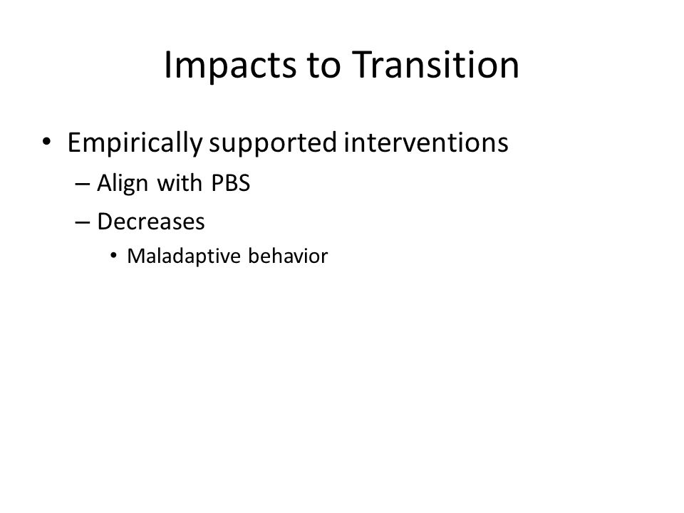 Impacts to Transition Empirically supported interventions – Align with PBS – Decreases Maladaptive behavior