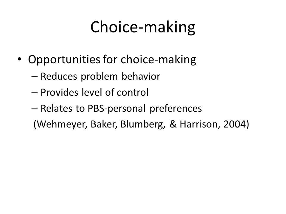 Choice-making Opportunities for choice-making – Reduces problem behavior – Provides level of control – Relates to PBS-personal preferences (Wehmeyer, Baker, Blumberg, & Harrison, 2004)