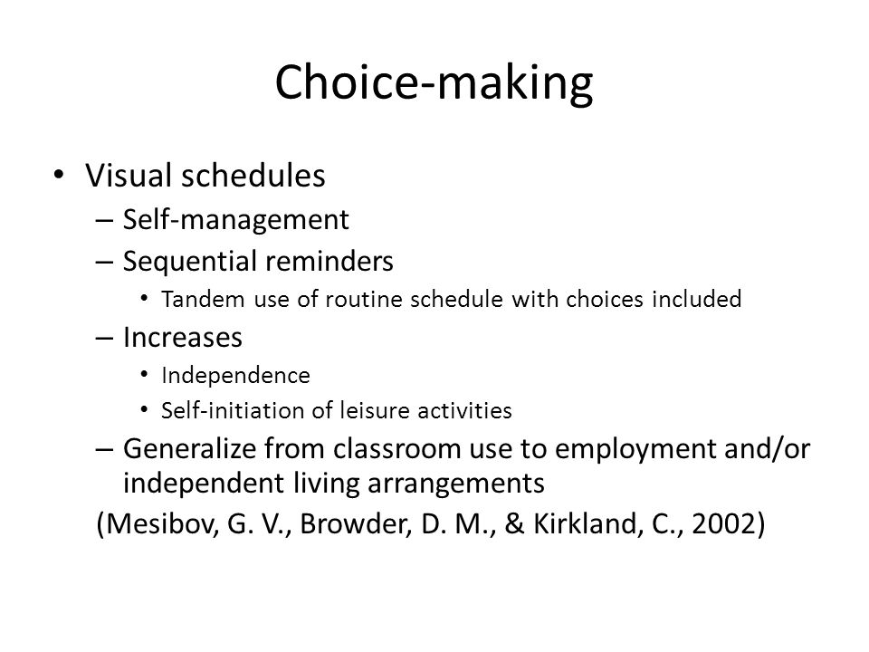 Choice-making Visual schedules – Self-management – Sequential reminders Tandem use of routine schedule with choices included – Increases Independence