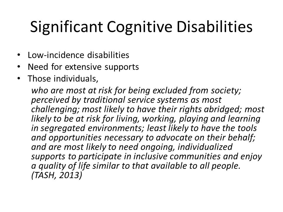 Significant Cognitive Disabilities Low-incidence disabilities Need for extensive supports Those individuals, who are most at risk for being excluded from society; perceived by traditional service systems as most challenging; most likely to have their rights abridged; most likely to be at risk for living, working, playing and learning in segregated environments; least likely to have the tools and opportunities necessary to advocate on their behalf; and are most likely to need ongoing, individualized supports to participate in inclusive communities and enjoy a quality of life similar to that available to all people.