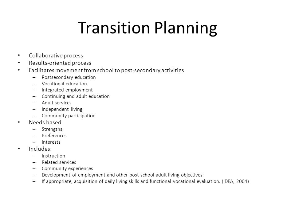 Transition Planning Collaborative process Results-oriented process Facilitates movement from school to post-secondary activities – Postsecondary education – Vocational education – Integrated employment – Continuing and adult education – Adult services – Independent living – Community participation Needs based – Strengths – Preferences – Interests Includes: – Instruction – Related services – Community experiences – Development of employment and other post-school adult living objectives – If appropriate, acquisition of daily living skills and functional vocational evaluation.