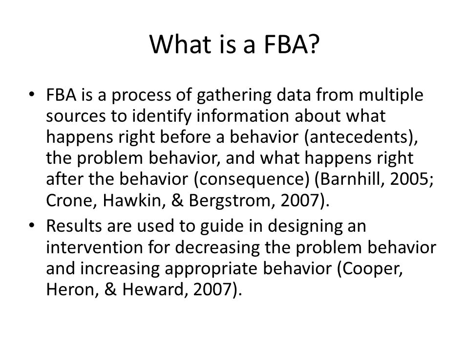 What is a FBA? FBA is a process of gathering data from multiple sources to identify information about what happens right before a behavior (antecedent