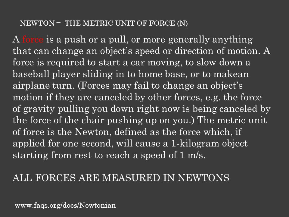 NEWTON = THE METRIC UNIT OF FORCE (N) A force is a push or a pull, or more generally anything that can change an object's speed or direction of motion.
