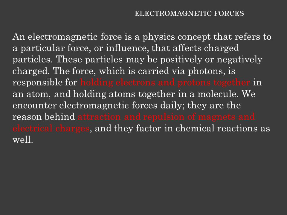 ELECTROMAGNETIC FORCES An electromagnetic force is a physics concept that refers to a particular force, or influence, that affects charged particles.