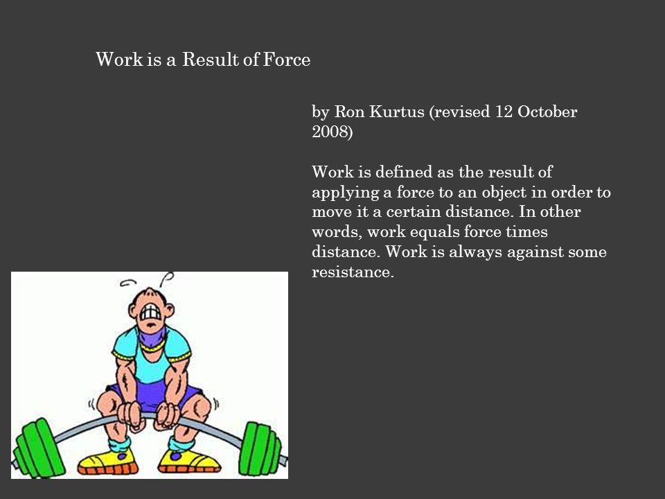 Work is a Result of Force by Ron Kurtus (revised 12 October 2008) Work is defined as the result of applying a force to an object in order to move it a certain distance.
