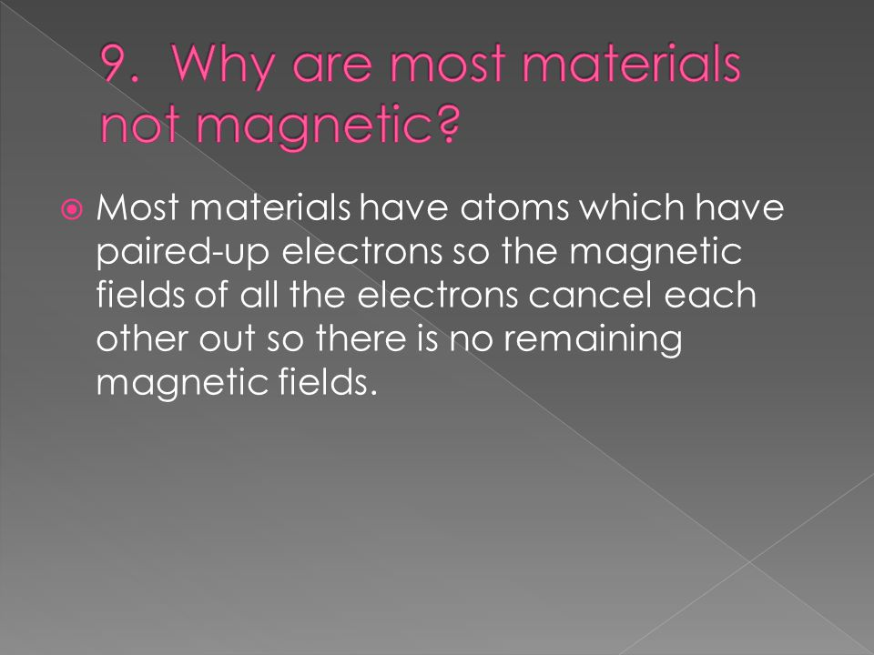  Most materials have atoms which have paired-up electrons so the magnetic fields of all the electrons cancel each other out so there is no remaining magnetic fields.