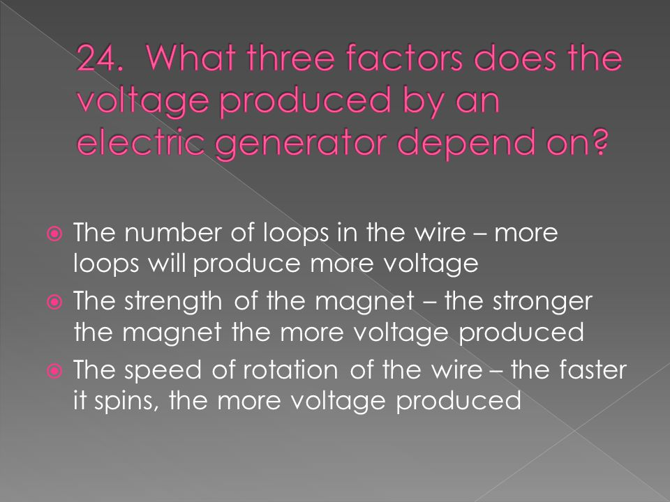  The number of loops in the wire – more loops will produce more voltage  The strength of the magnet – the stronger the magnet the more voltage produced  The speed of rotation of the wire – the faster it spins, the more voltage produced