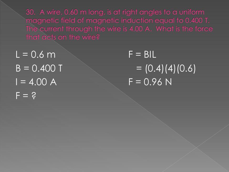 L = 0.6 mF = BIL B = 0.400 T = (0.4)(4)(0.6) I = 4.00 AF = 0.96 N F =