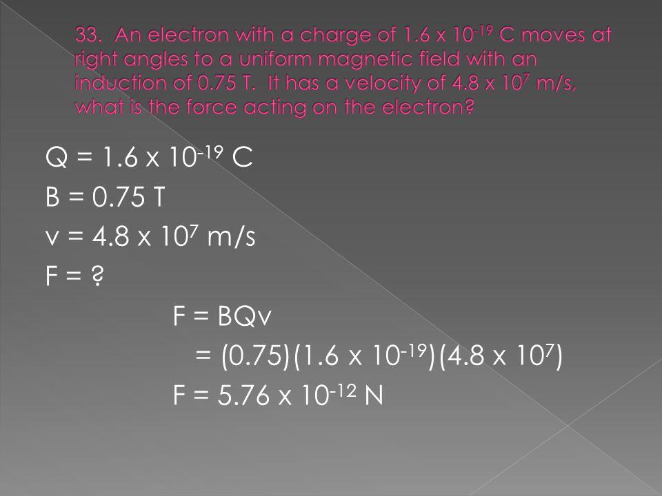 Q = 1.6 x 10 -19 C B = 0.75 T v = 4.8 x 10 7 m/s F = .