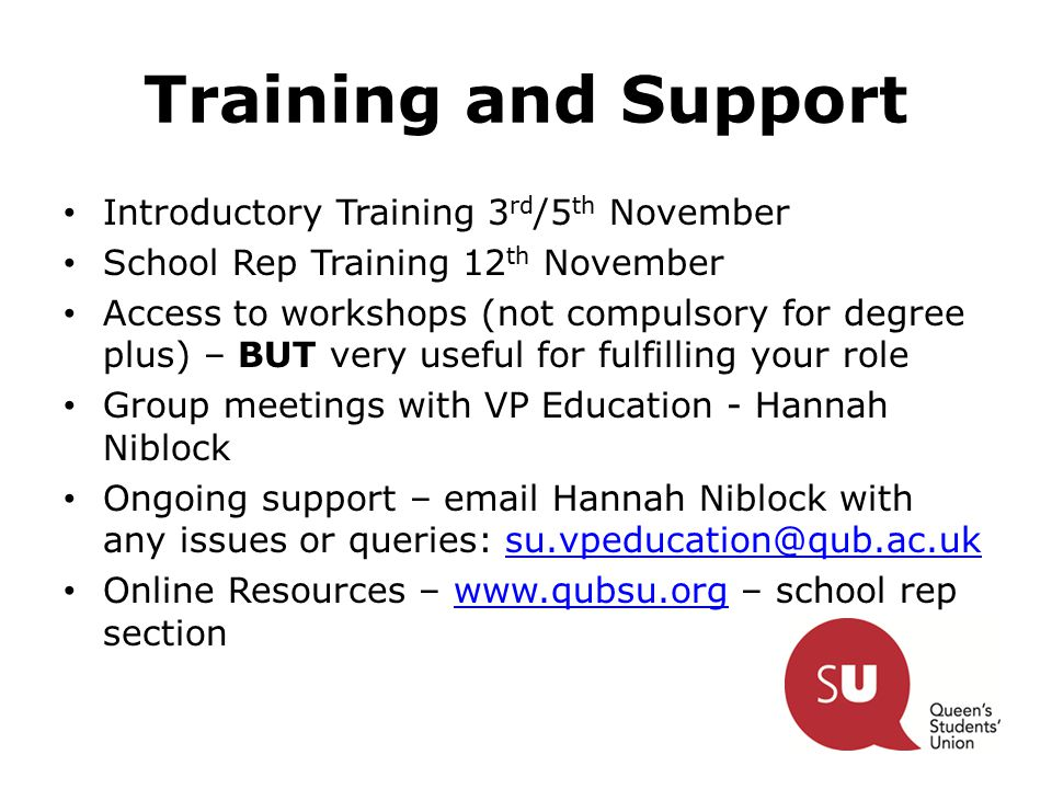 Training and Support Introductory Training 3 rd /5 th November School Rep Training 12 th November Access to workshops (not compulsory for degree plus) – BUT very useful for fulfilling your role Group meetings with VP Education - Hannah Niblock Ongoing support – email Hannah Niblock with any issues or queries: su.vpeducation@qub.ac.uksu.vpeducation@qub.ac.uk Online Resources – www.qubsu.org – school rep sectionwww.qubsu.org