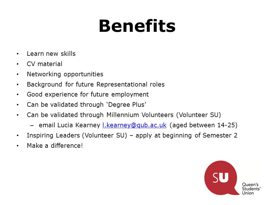 Benefits Learn new skills CV material Networking opportunities Background for future Representational roles Good experience for future employment Can be validated through 'Degree Plus' Can be validated through Millennium Volunteers (Volunteer SU) – email Lucia Kearney l.kearney@qub.ac.uk (aged between 14-25)l.kearney@qub.ac.uk Inspiring Leaders (Volunteer SU) – apply at beginning of Semester 2 Make a difference!