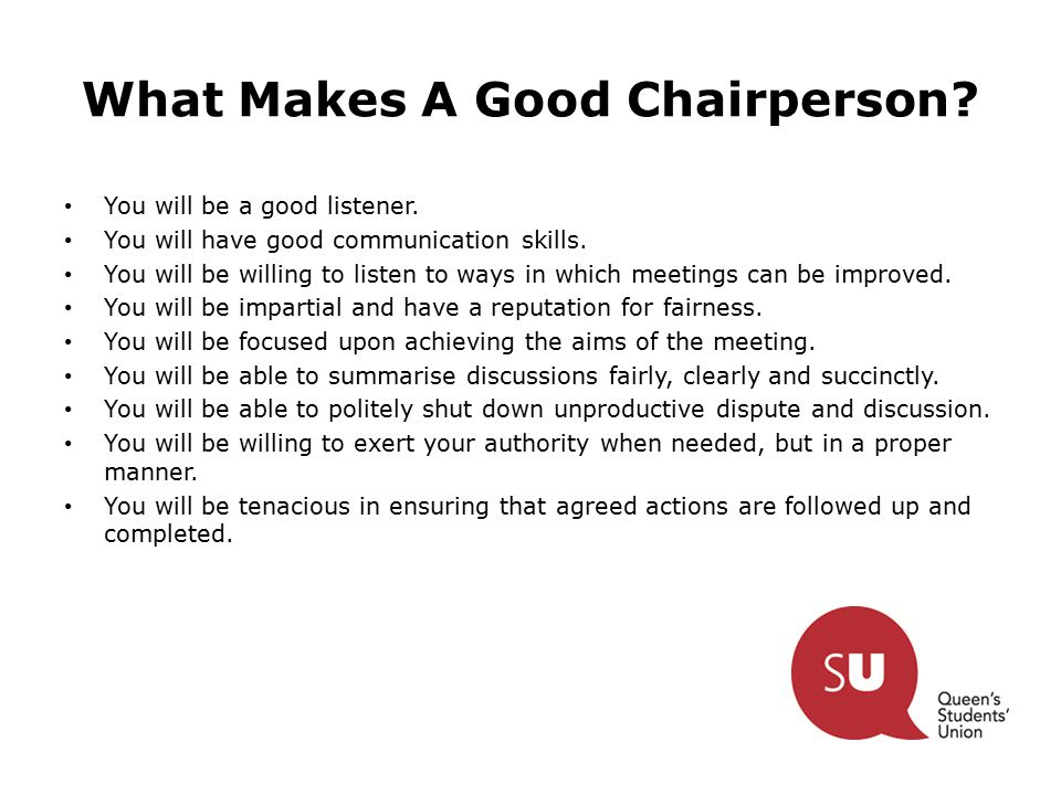 What Makes A Good Chairperson? You will be a good listener. You will have good communication skills. You will be willing to listen to ways in which me